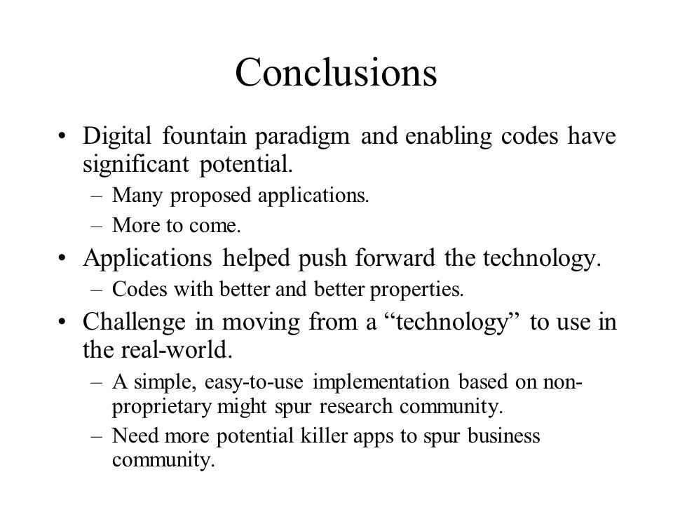 Conclusions Digital fountain paradigm and enabling codes have significant potential.