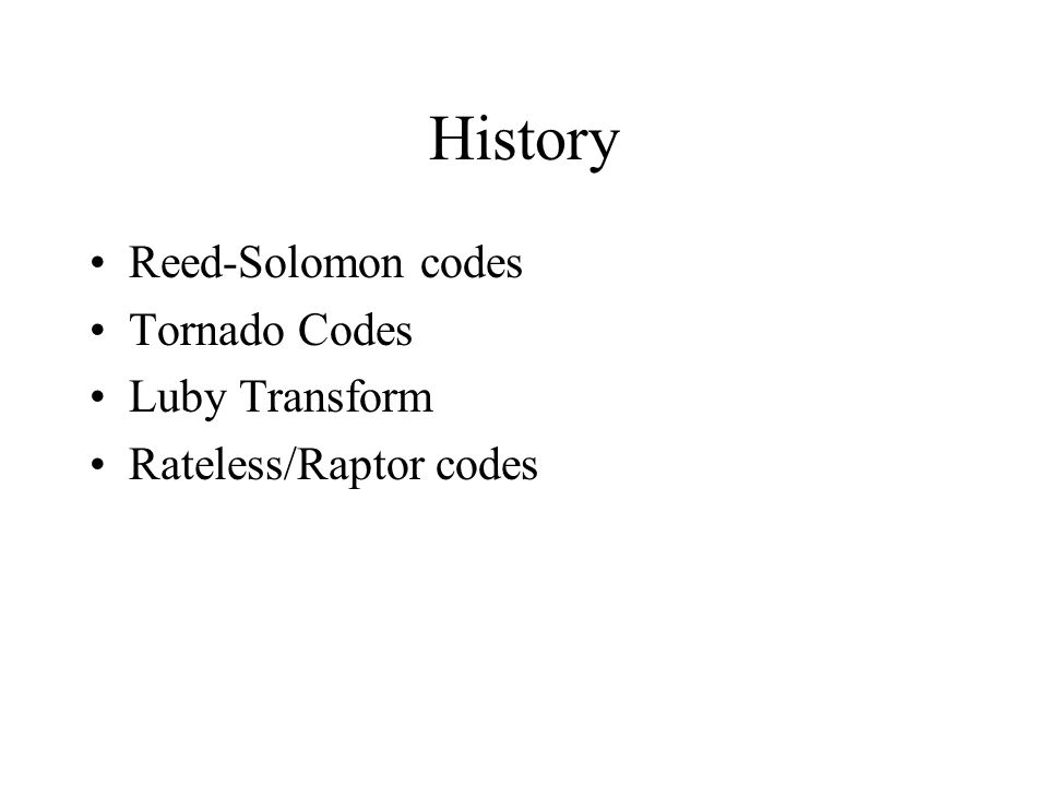 History Reed-Solomon codes Tornado Codes Luby Transform Rateless/Raptor codes