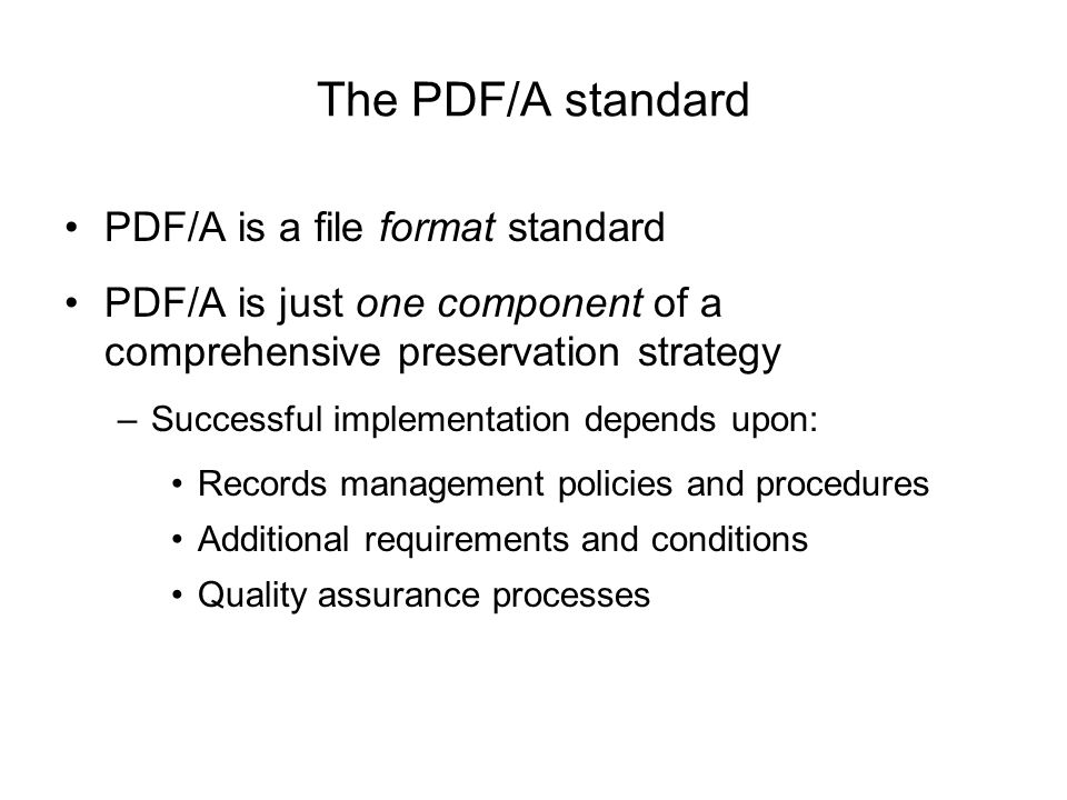 The PDF/A standard PDF/A is a file format standard PDF/A is just one component of a comprehensive preservation strategy –Successful implementation depends upon: Records management policies and procedures Additional requirements and conditions Quality assurance processes