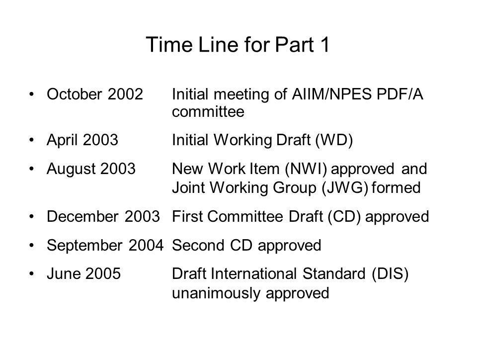 Time Line for Part 1 October 2002Initial meeting of AIIM/NPES PDF/A committee April 2003Initial Working Draft (WD) August 2003New Work Item (NWI) approved and Joint Working Group (JWG) formed December 2003First Committee Draft (CD) approved September 2004Second CD approved June 2005Draft International Standard (DIS) unanimously approved