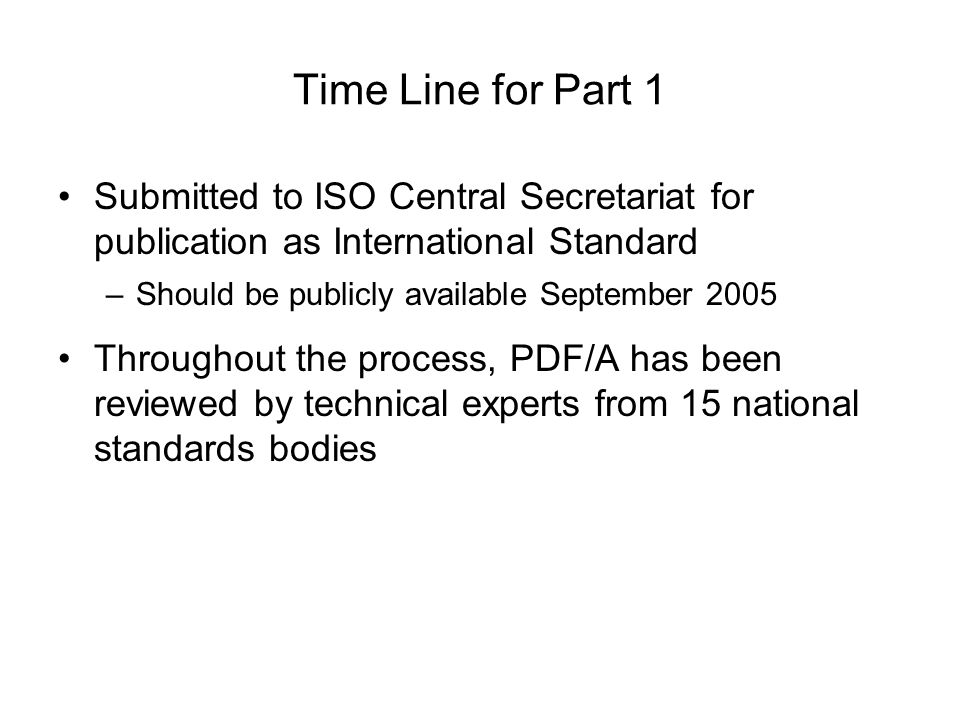 Time Line for Part 1 Submitted to ISO Central Secretariat for publication as International Standard –Should be publicly available September 2005 Throughout the process, PDF/A has been reviewed by technical experts from 15 national standards bodies