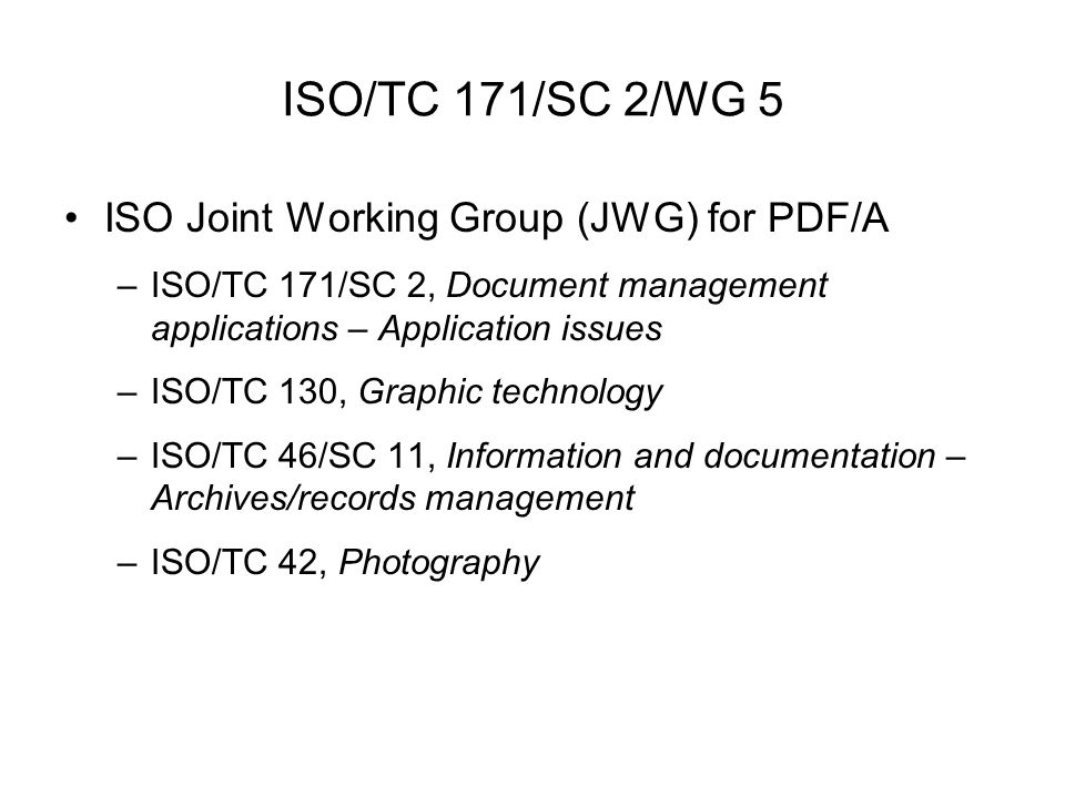 ISO/TC 171/SC 2/WG 5 ISO Joint Working Group (JWG) for PDF/A –ISO/TC 171/SC 2, Document management applications – Application issues –ISO/TC 130, Graphic technology –ISO/TC 46/SC 11, Information and documentation – Archives/records management –ISO/TC 42, Photography