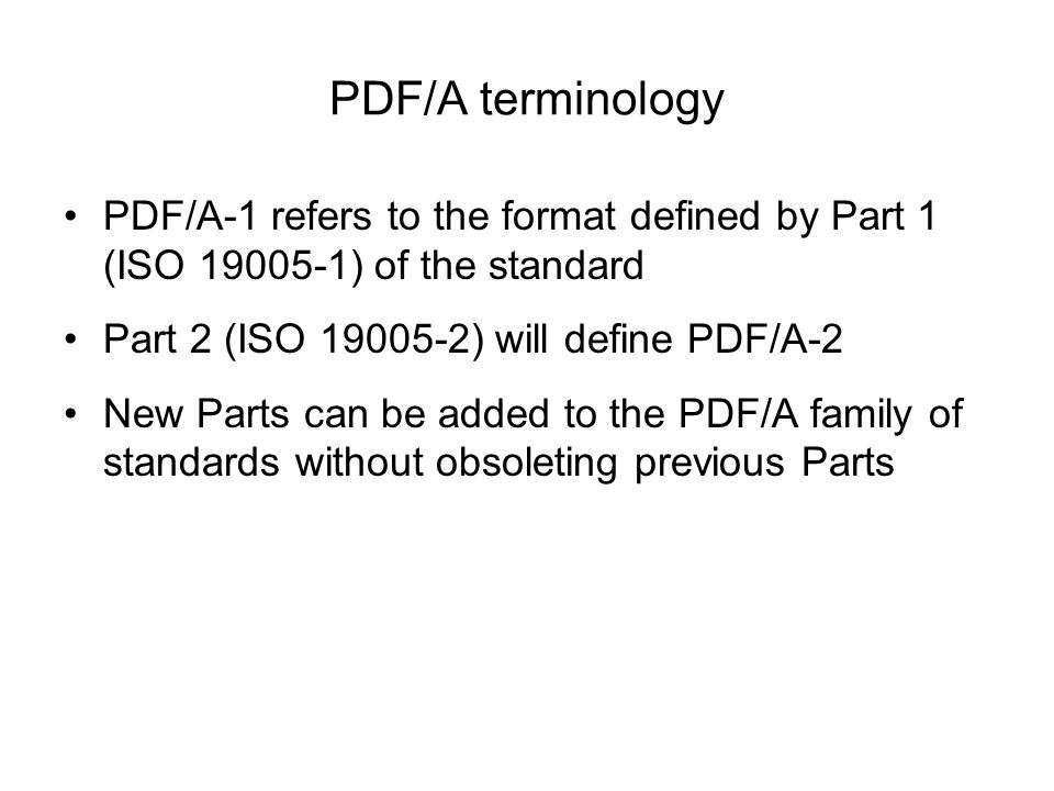 PDF/A terminology PDF/A-1 refers to the format defined by Part 1 (ISO 19005-1) of the standard Part 2 (ISO 19005-2) will define PDF/A-2 New Parts can be added to the PDF/A family of standards without obsoleting previous Parts