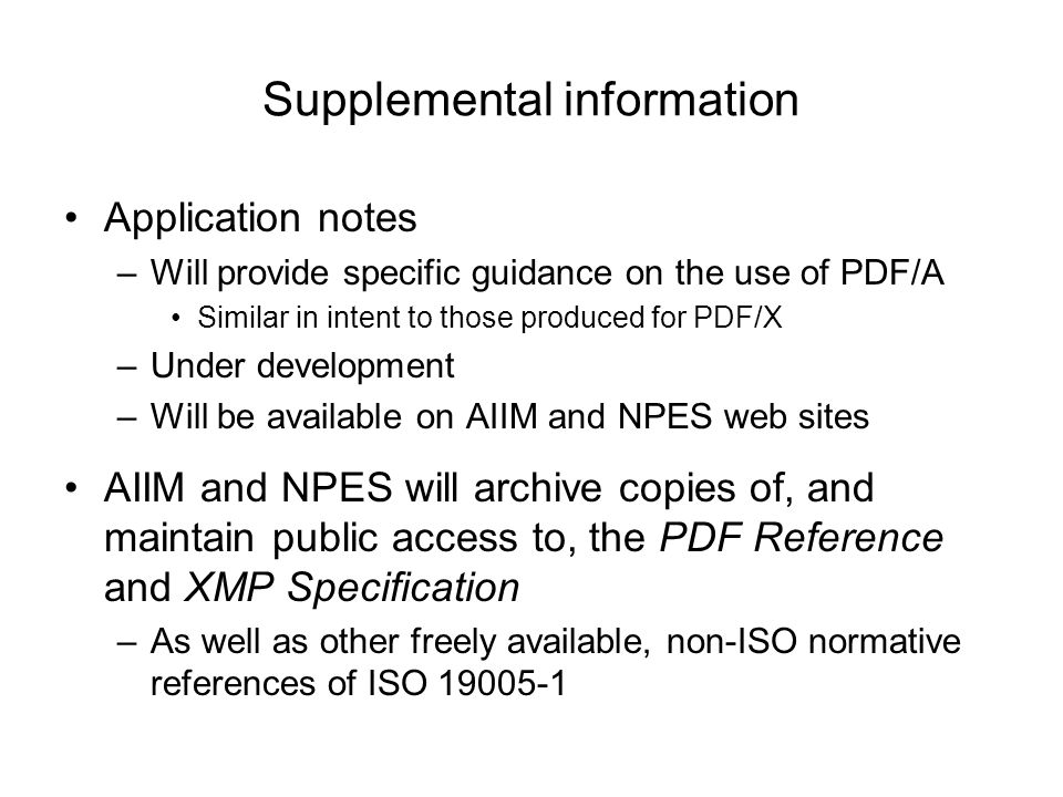 Supplemental information Application notes –Will provide specific guidance on the use of PDF/A Similar in intent to those produced for PDF/X –Under development –Will be available on AIIM and NPES web sites AIIM and NPES will archive copies of, and maintain public access to, the PDF Reference and XMP Specification –As well as other freely available, non-ISO normative references of ISO 19005-1