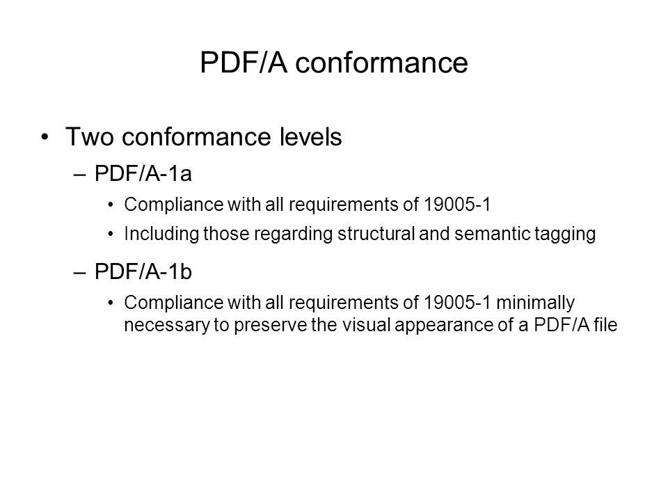 PDF/A conformance Two conformance levels –PDF/A-1a Compliance with all requirements of 19005-1 Including those regarding structural and semantic tagging –PDF/A-1b Compliance with all requirements of 19005-1 minimally necessary to preserve the visual appearance of a PDF/A file