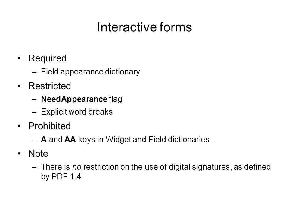 Interactive forms Required –Field appearance dictionary Restricted –NeedAppearance flag –Explicit word breaks Prohibited –A and AA keys in Widget and Field dictionaries Note –There is no restriction on the use of digital signatures, as defined by PDF 1.4