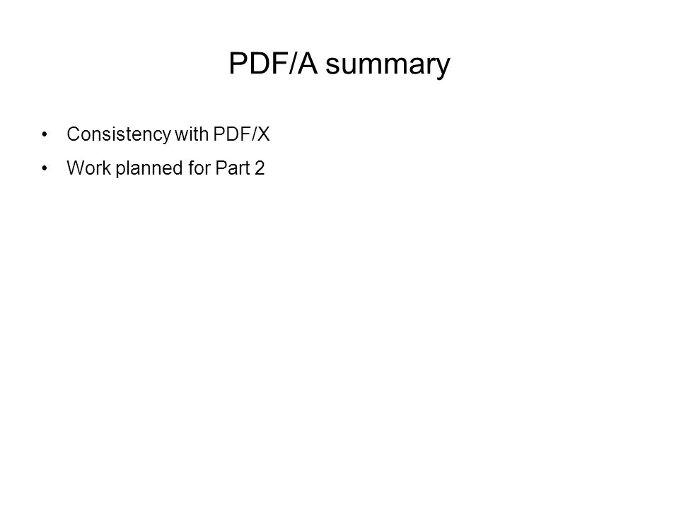 PDF/A summary Consistency with PDF/X Work planned for Part 2