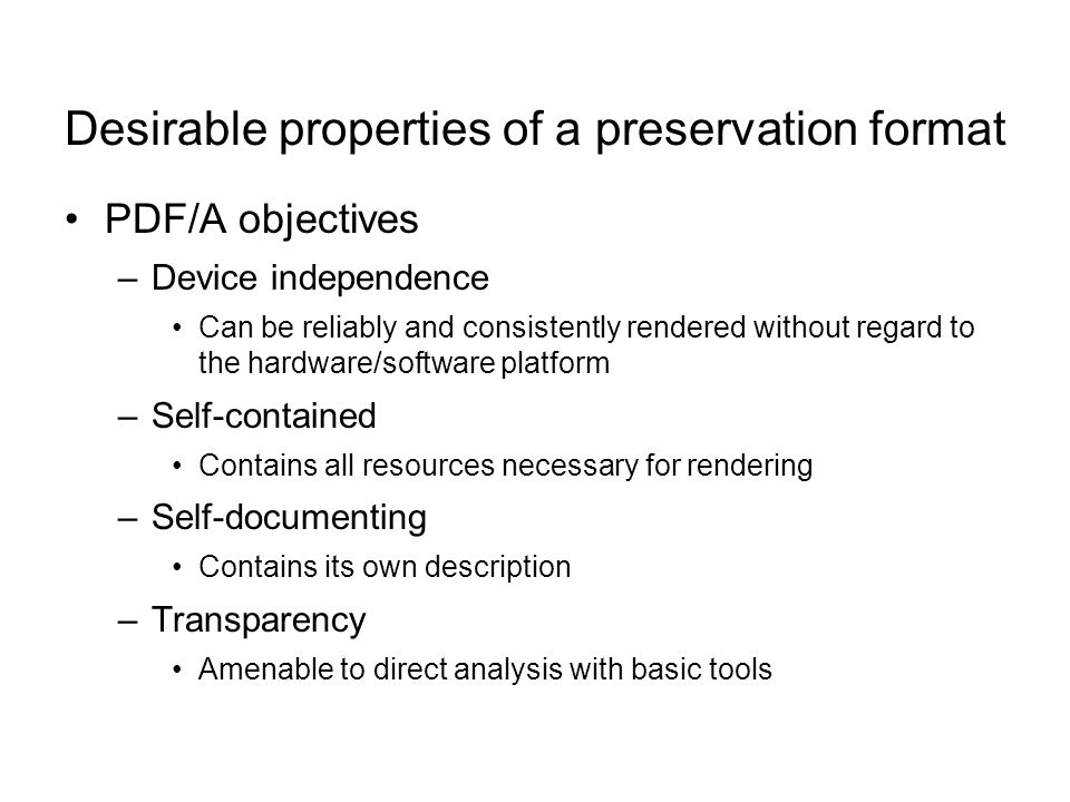 Desirable properties of a preservation format PDF/A objectives –Device independence Can be reliably and consistently rendered without regard to the hardware/software platform –Self-contained Contains all resources necessary for rendering –Self-documenting Contains its own description –Transparency Amenable to direct analysis with basic tools