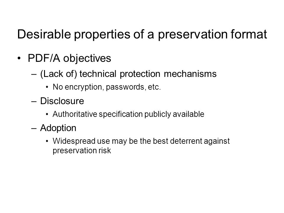 Desirable properties of a preservation format PDF/A objectives –(Lack of) technical protection mechanisms No encryption, passwords, etc.