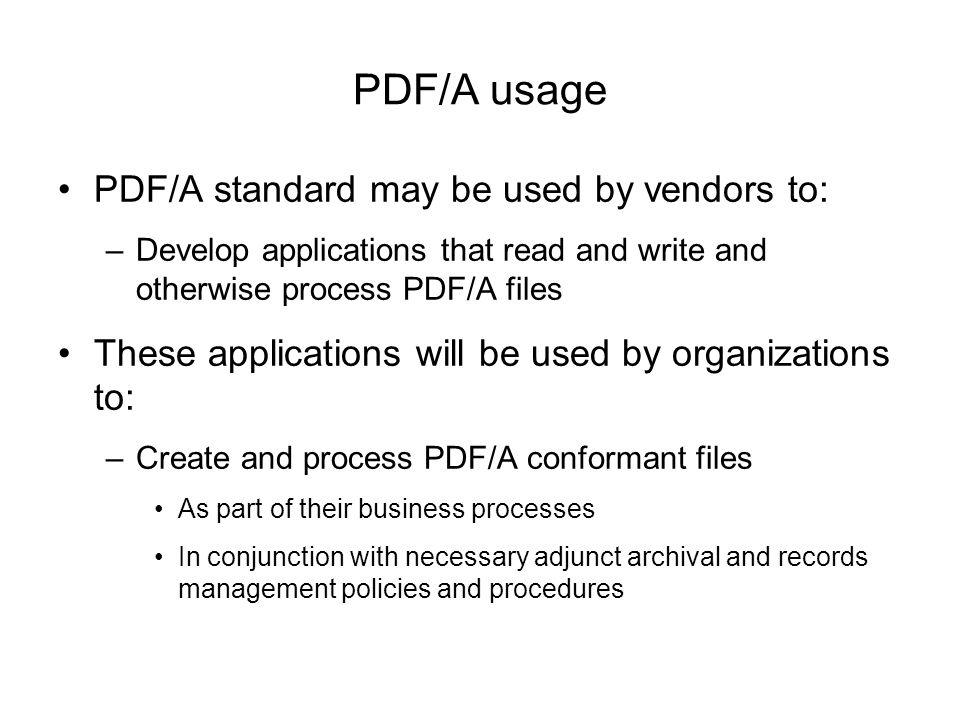 PDF/A usage PDF/A standard may be used by vendors to: –Develop applications that read and write and otherwise process PDF/A files These applications will be used by organizations to: –Create and process PDF/A conformant files As part of their business processes In conjunction with necessary adjunct archival and records management policies and procedures