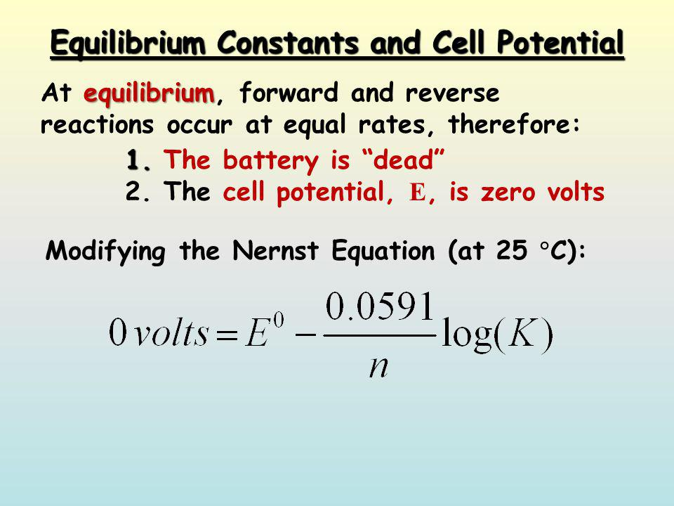 Equilibrium Constants and Cell Potential equilibrium At equilibrium, forward and reverse reactions occur at equal rates, therefore: 1. 1. The battery