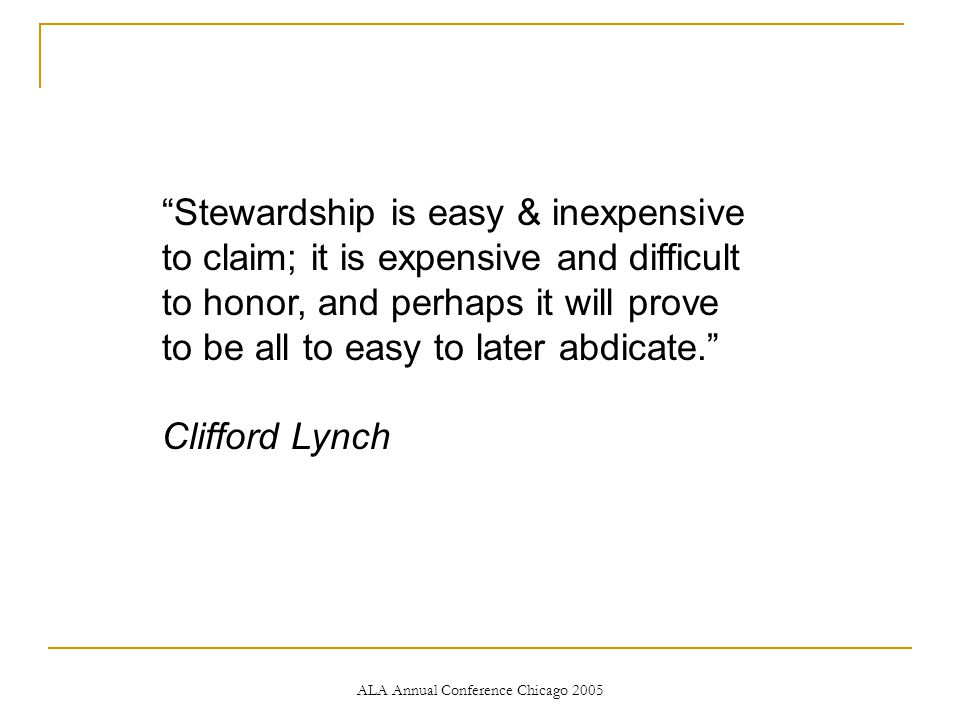 ALA Annual Conference Chicago 2005 Stewardship is easy & inexpensive to claim; it is expensive and difficult to honor, and perhaps it will prove to be all to easy to later abdicate. Clifford Lynch