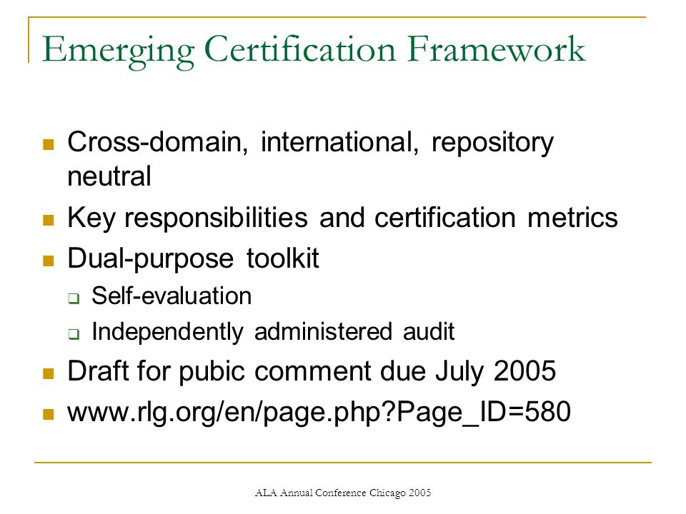 ALA Annual Conference Chicago 2005 Emerging Certification Framework Cross-domain, international, repository neutral Key responsibilities and certification metrics Dual-purpose toolkit  Self-evaluation  Independently administered audit Draft for pubic comment due July 2005 www.rlg.org/en/page.php Page_ID=580
