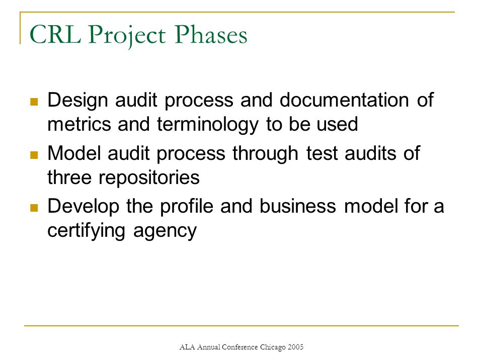 ALA Annual Conference Chicago 2005 CRL ProjectPhases Design audit process and documentation of metrics and terminology to be used Model audit process through test audits of three repositories Develop the profile and business model for a certifying agency
