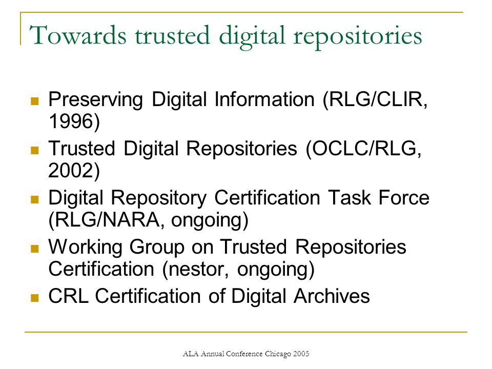 ALA Annual Conference Chicago 2005 Towards trusted digital repositories Preserving Digital Information (RLG/CLIR, 1996) Trusted Digital Repositories (OCLC/RLG, 2002) Digital Repository Certification Task Force (RLG/NARA, ongoing) Working Group on Trusted Repositories Certification (nestor, ongoing) CRL Certification of Digital Archives