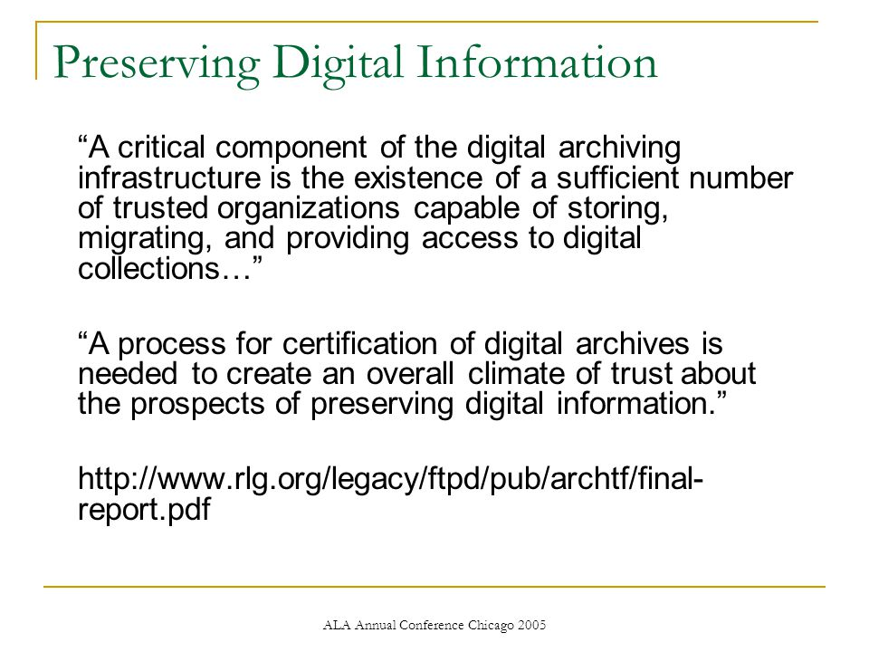 ALA Annual Conference Chicago 2005 Preserving Digital Information A critical component of the digital archiving infrastructure is the existence of a sufficient number of trusted organizations capable of storing, migrating, and providing access to digital collections… A process for certification of digital archives is needed to create an overall climate of trust about the prospects of preserving digital information. http://www.rlg.org/legacy/ftpd/pub/archtf/final- report.pdf