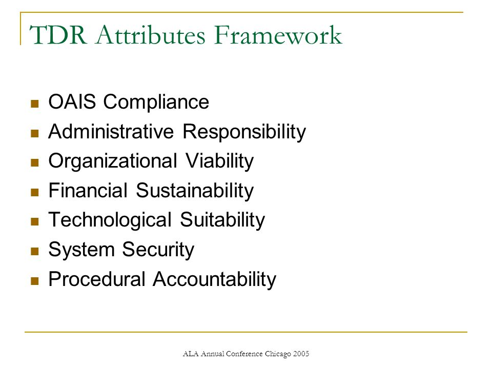 ALA Annual Conference Chicago 2005 TDR Attributes Framework OAIS Compliance Administrative Responsibility Organizational Viability Financial Sustainability Technological Suitability System Security Procedural Accountability