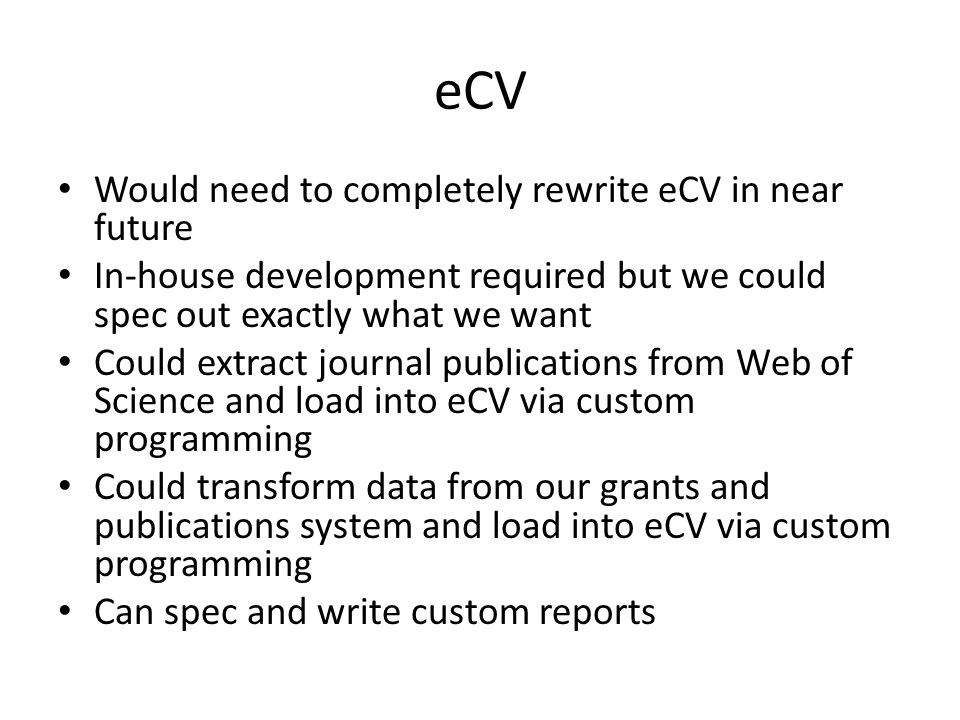eCV Would need to completely rewrite eCV in near future In-house development required but we could spec out exactly what we want Could extract journal publications from Web of Science and load into eCV via custom programming Could transform data from our grants and publications system and load into eCV via custom programming Can spec and write custom reports