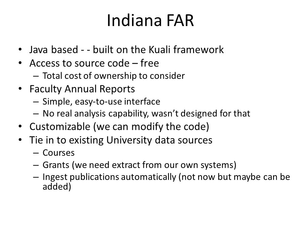 Indiana FAR Java based - - built on the Kuali framework Access to source code – free – Total cost of ownership to consider Faculty Annual Reports – Simple, easy-to-use interface – No real analysis capability, wasn't designed for that Customizable (we can modify the code) Tie in to existing University data sources – Courses – Grants (we need extract from our own systems) – Ingest publications automatically (not now but maybe can be added)
