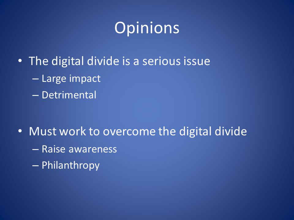Opinions The digital divide is a serious issue – Large impact – Detrimental Must work to overcome the digital divide – Raise awareness – Philanthropy