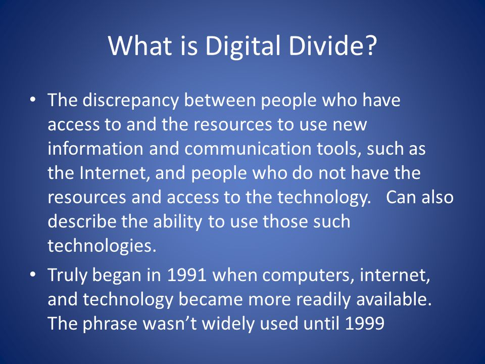 What is Digital Divide? The discrepancy between people who have access to and the resources to use new information and communication tools, such as th