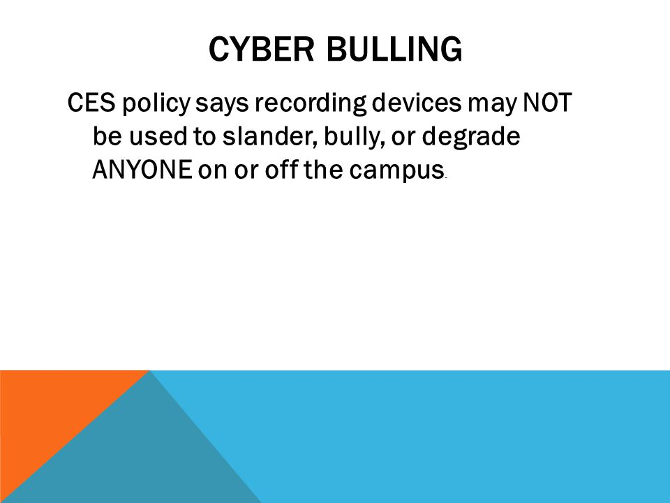 CYBER BULLING CES policy says recording devices may NOT be used to slander, bully, or degrade ANYONE on or off the campus.