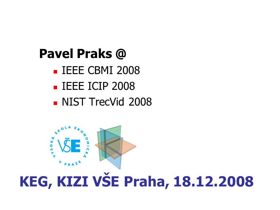 Pavel Praks @ IEEE CBMI 2008 IEEE ICIP 2008 NIST TrecVid 2008 KEG, KIZI VŠE Praha, 18.12.2008