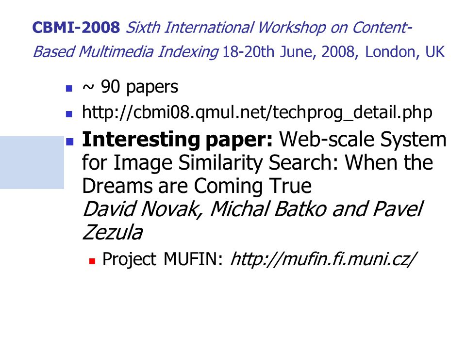 CBMI-2008 Sixth International Workshop on Content- Based Multimedia Indexing 18-20th June, 2008, London, UK ~ 90 papers http://cbmi08.qmul.net/techprog_detail.php Interesting paper: Web-scale System for Image Similarity Search: When the Dreams are Coming True David Novak, Michal Batko and Pavel Zezula Project MUFIN: http://mufin.fi.muni.cz/