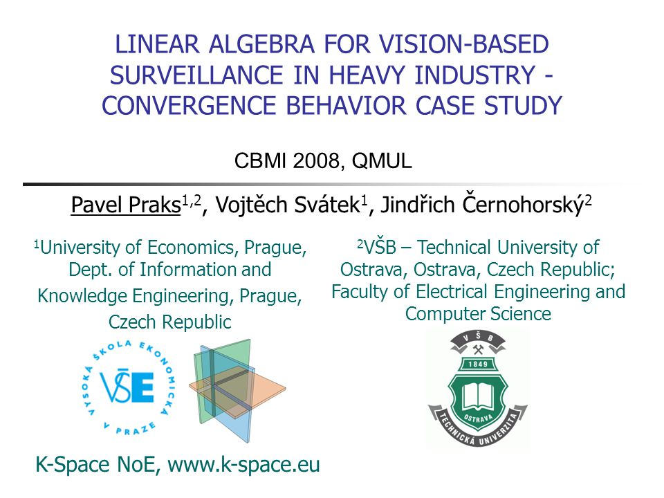 LINEAR ALGEBRA FOR VISION-BASED SURVEILLANCE IN HEAVY INDUSTRY - CONVERGENCE BEHAVIOR CASE STUDY 2 VŠB – Technical University of Ostrava, Ostrava, Czech Republic; Faculty of Electrical Engineering and Computer Science K-Space NoE, www.k-space.eu Pavel Praks 1,2, Vojtěch Svátek 1, Jindřich Černohorský 2 1 University of Economics, Prague, Dept.