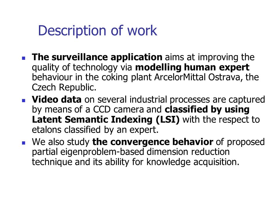 Description of work The surveillance application aims at improving the quality of technology via modelling human expert behaviour in the coking plant ArcelorMittal Ostrava, the Czech Republic.
