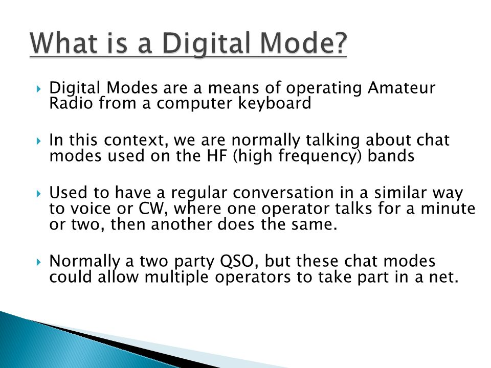  Digital Modes are a means of operating Amateur Radio from a computer keyboard  In this context, we are normally talking about chat modes used on th