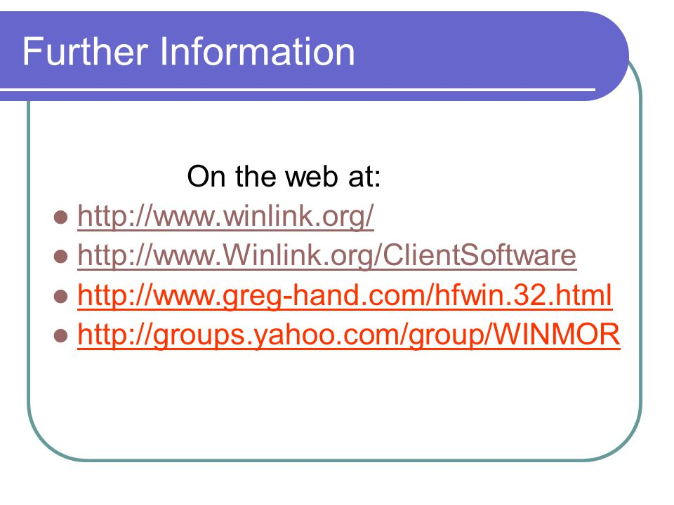 Further Information On the web at: http://www.winlink.org/ http://www.Winlink.org/ClientSoftware http://www.greg-hand.com/hfwin.32.html http://groups.