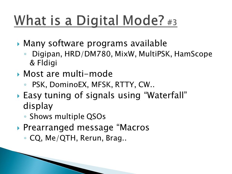  Many software programs available ◦ Digipan, HRD/DM780, MixW, MultiPSK, HamScope & Fldigi  Most are multi-mode ◦ PSK, DominoEX, MFSK, RTTY, CW..  E