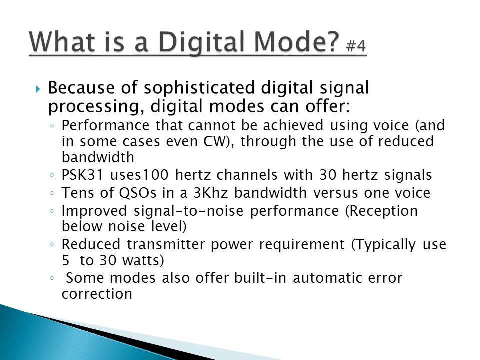  Because of sophisticated digital signal processing, digital modes can offer: ◦ Performance that cannot be achieved using voice (and in some cases ev