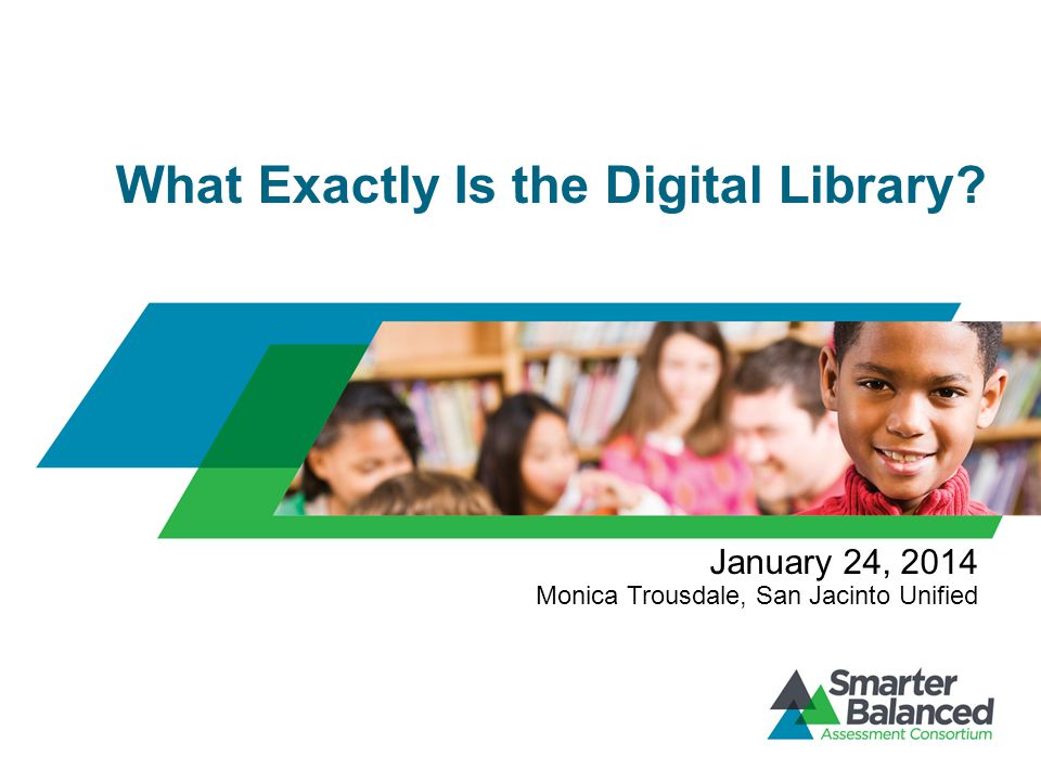 What Exactly Is the Digital Library? January 24, 2014 Monica Trousdale, San Jacinto Unified