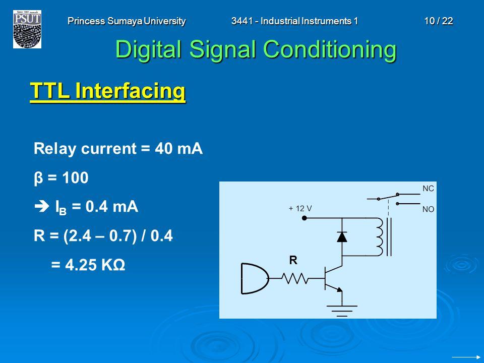 Princess Sumaya University3441 - Industrial Instruments 110 / 22 Digital Signal Conditioning TTL Interfacing R Relay current = 40 mA β = 100  I B = 0