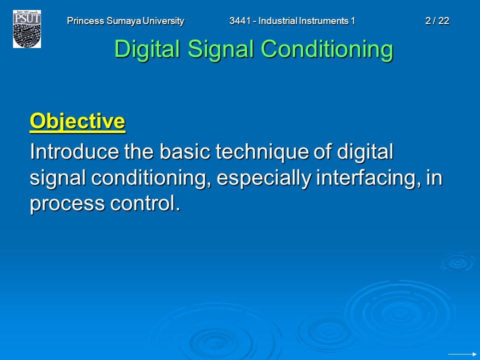 Princess Sumaya University3441 - Industrial Instruments 12 / 22 Digital Signal Conditioning Objective Introduce the basic technique of digital signal