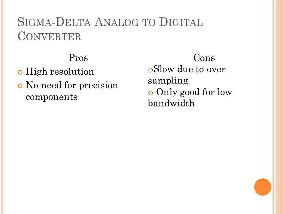 S IGMA -D ELTA A NALOG TO D IGITAL C ONVERTER Pros High resolution No need for precision components Cons o Slow due to over sampling o Only good for l