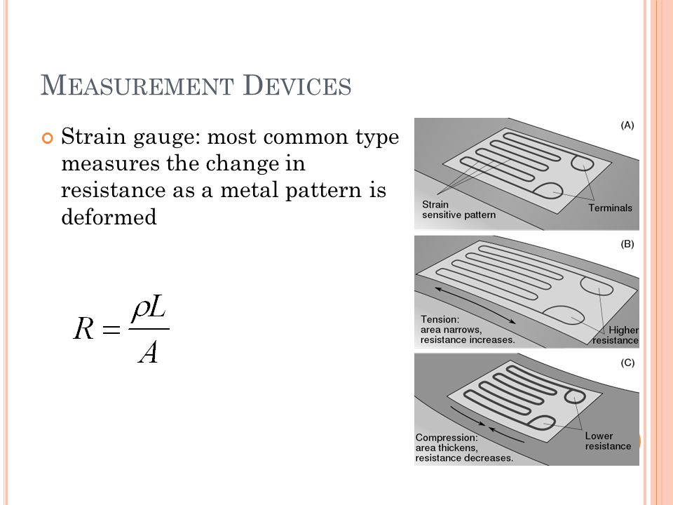 M EASUREMENT D EVICES Strain gauge: most common type measures the change in resistance as a metal pattern is deformed