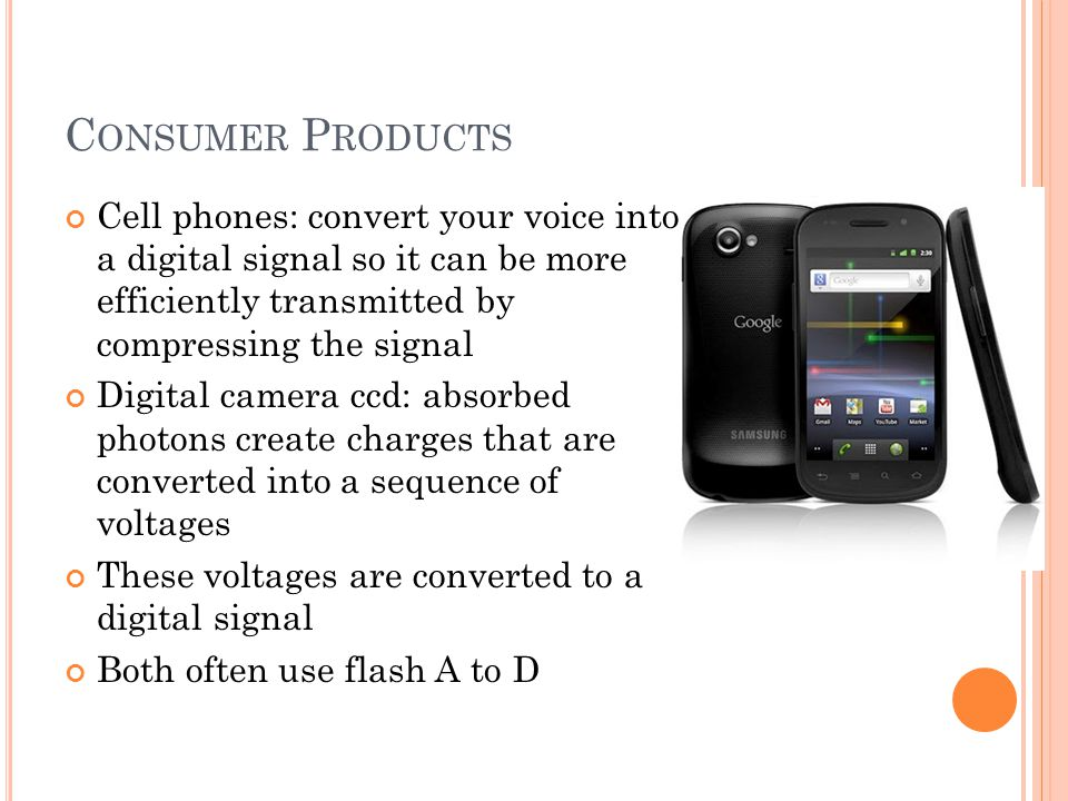 C ONSUMER P RODUCTS Cell phones: convert your voice into a digital signal so it can be more efficiently transmitted by compressing the signal Digital
