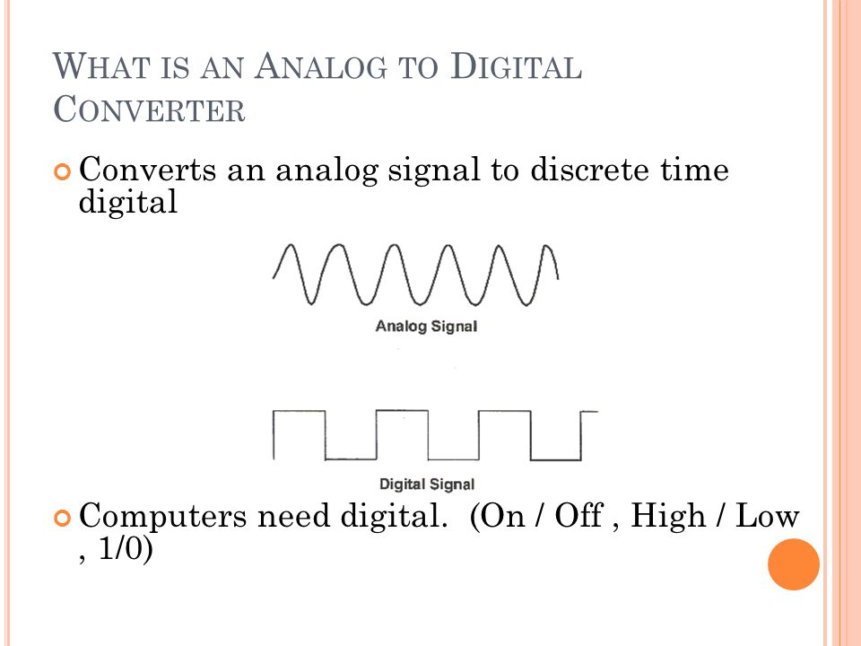 W HAT IS AN A NALOG TO D IGITAL C ONVERTER Converts an analog signal to discrete time digital Computers need digital. (On / Off, High / Low, 1/0)