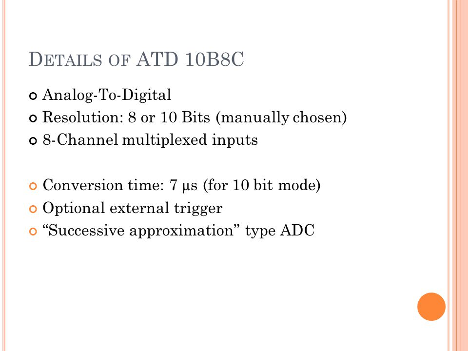 D ETAILS OF ATD 10B8C Analog-To-Digital Resolution: 8 or 10 Bits (manually chosen) 8-Channel multiplexed inputs Conversion time: 7 µs (for 10 bit mode