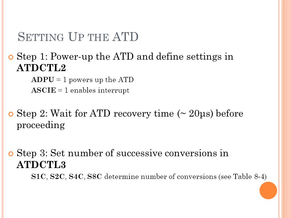 S ETTING U P THE ATD Step 1: Power-up the ATD and define settings in ATDCTL2 ADPU = 1 powers up the ATD ASCIE = 1 enables interrupt Step 2: Wait for A
