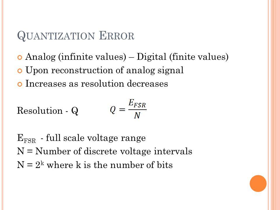 Q UANTIZATION E RROR Analog (infinite values) – Digital (finite values) Upon reconstruction of analog signal Increases as resolution decreases Resolut
