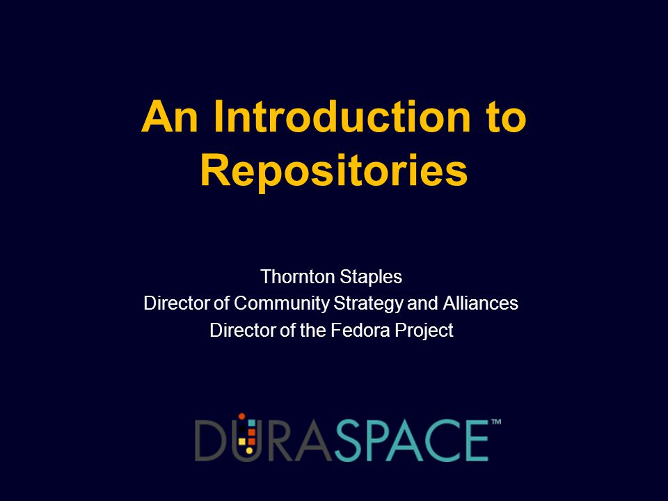 An Introduction to Repositories Thornton Staples Director of Community Strategy and Alliances Director of the Fedora Project
