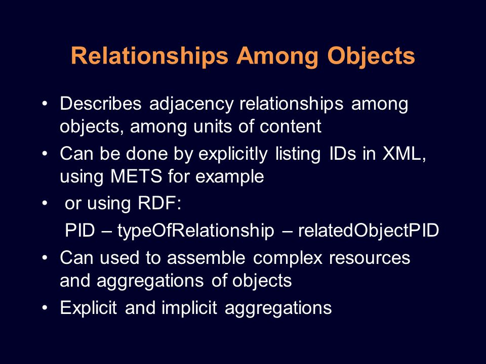 Relationships Among Objects Describes adjacency relationships among objects, among units of content Can be done by explicitly listing IDs in XML, using METS for example or using RDF: PID – typeOfRelationship – relatedObjectPID Can used to assemble complex resources and aggregations of objects Explicit and implicit aggregations