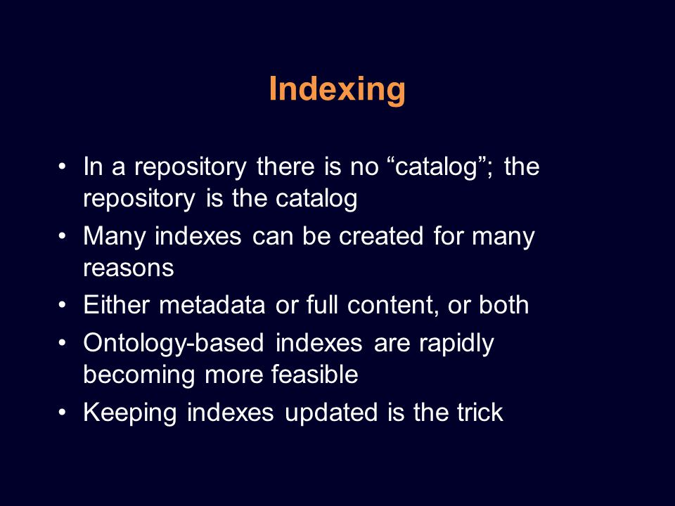 Indexing In a repository there is no catalog ; the repository is the catalog Many indexes can be created for many reasons Either metadata or full content, or both Ontology-based indexes are rapidly becoming more feasible Keeping indexes updated is the trick