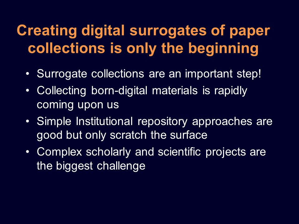 Creating digital surrogates of paper collections is only the beginning Surrogate collections are an important step.