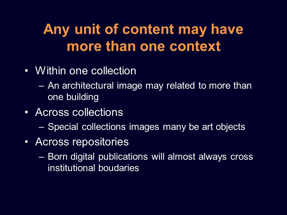 Any unit of content may have more than one context Within one collection –An architectural image may related to more than one building Across collections –Special collections images many be art objects Across repositories –Born digital publications will almost always cross institutional boudaries