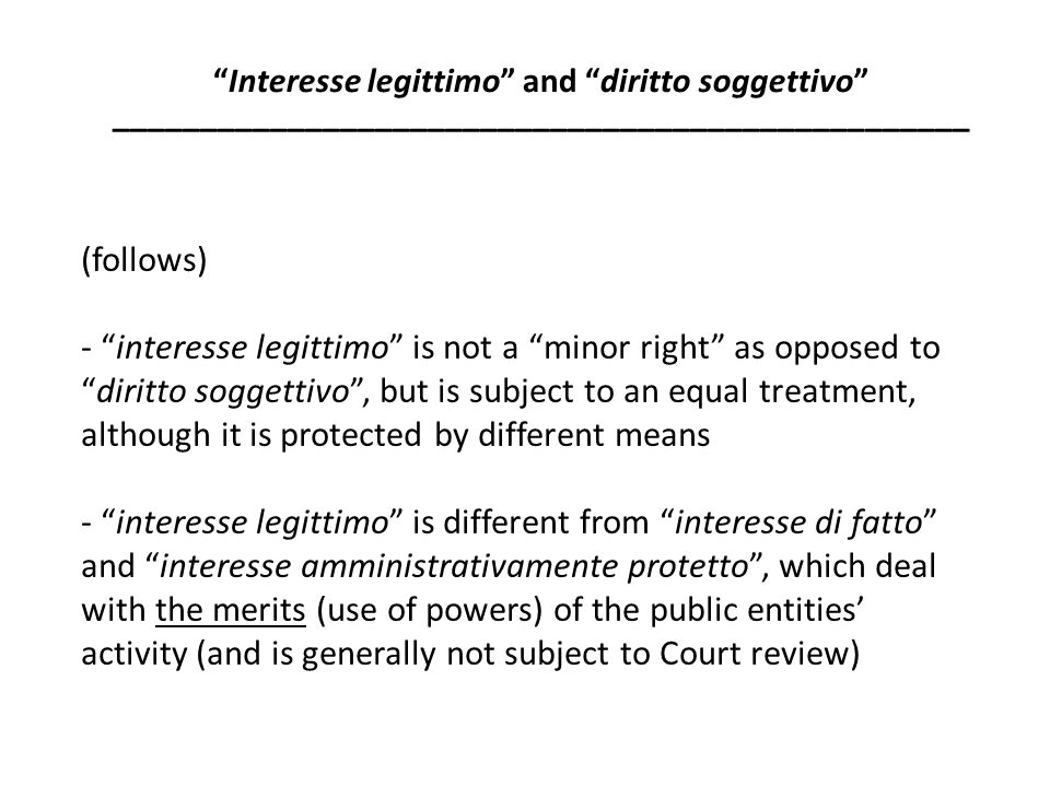 Discussed figures of interesse legittimo - diritti soggettivi eroded, transformed into interessi legittimi (e.g.: expropriation would trigger the downgrading of ownership rights to interesse legittimo ) - right to gain a diritto soggettivo , which is potentially 'included' in the interesse legittimo (e.g.: right of the owner of a piece of land to set up buildings over it, subject to the relevant public permission) Interesse legittimo and diritto soggettivo _________________________________________________